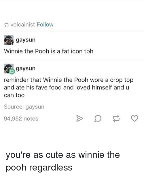Cute, Food, and Memes: volcainist Follow  gaysun  Winnie the Pooh is a fat icon tbh  gaysun  reminder that Winnie the Pooh wore a crop top  and ate his fave food and loved himself and u  can too  Source: gaysun  94,952 notes you're as cute as winnie the pooh regardless