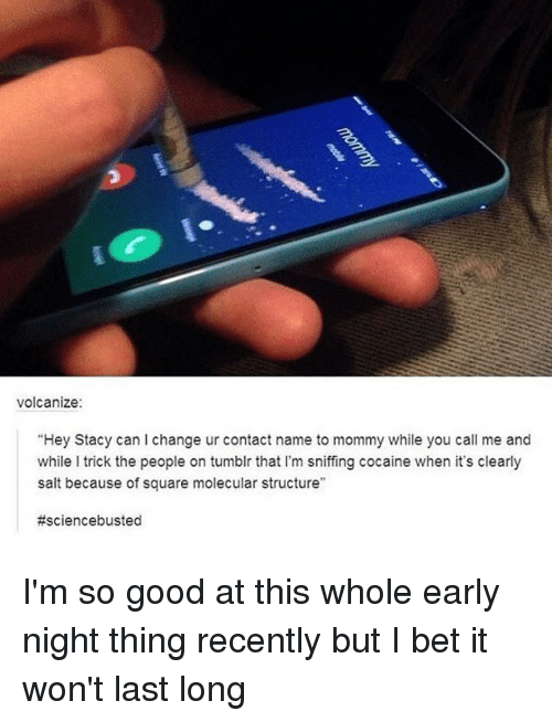 """staci: volcanize:  """"Hey Stacy can change ur contact name to mommy while you call me and  while l trick the people on tumblr that l'm sniffing cocaine when it's clearly  salt because of square molecular structure""""  I'm so good at this whole early night thing recently but I bet it won't last long"""