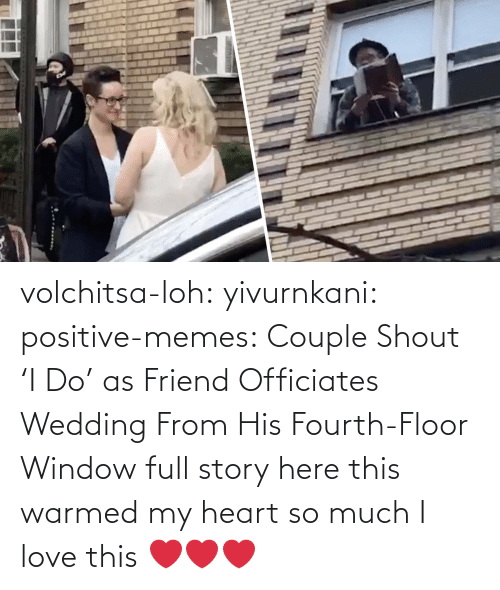 so much: volchitsa-loh: yivurnkani:   positive-memes:    Couple Shout 'I Do' as Friend Officiates Wedding From His Fourth-Floor Window   full story here    this warmed my heart so much    I love this ❤️❤️❤️