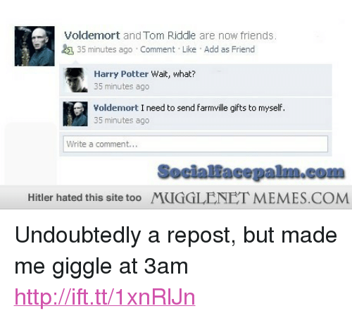 """FarmVille: Voldemort and Tom Riddle are now friends  35 minutes ago Comment Like Add as Friend  Harry Potter Wait, what?  35 minutes ago  Voldemort I need to send farmville gifts to myself  35 minutes ago  Write a comment...  Socialfacepalm.com  Hitler hated this site too MUGGLENET MEMES COM <p>Undoubtedly a repost, but made me giggle at 3am <a href=""""http://ift.tt/1xnRlJn"""">http://ift.tt/1xnRlJn</a></p>"""