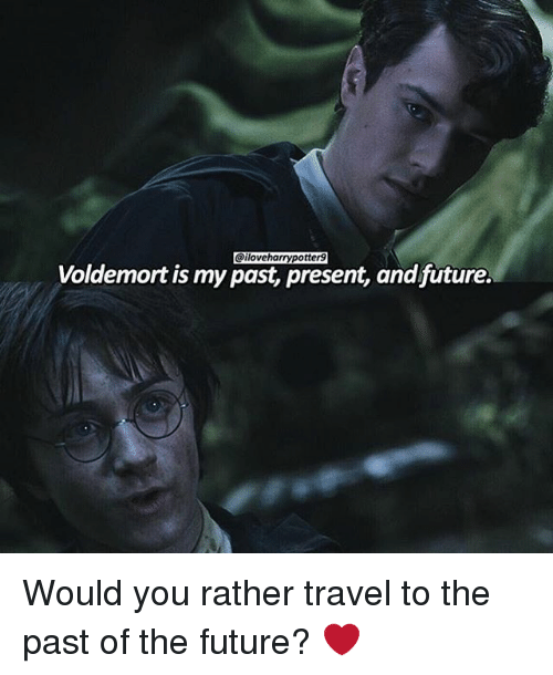 Future, Memes, and Would You Rather: Voldemort is my past present, and future. Would you rather travel to the past of the future? ❤️