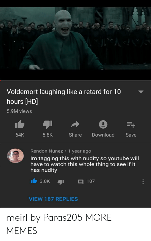 Tagging: Voldemort laughing like a retard for 10  hours [HD]  5.9M views  64K  5.8K  Share DownloadSave  Rendon Nunez 1 year ago  Im tagging this with nudity so youtube will  have to watch this whole thing to see if it  has nudity  3.8K  187  VIEW 187 REPLIES meirl by Paras205 MORE MEMES