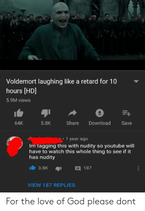 Tagging: Voldemort laughing like a retard for 10  hours [HD]  5.9M views  5.8K  Share Download Save  64K  1 year ageo  Im tagging this with nudity so youtube will  have to watch this whole thing to see if it  has nudity  3.8K187  VIEW 187 REPLIES For the love of God please dont