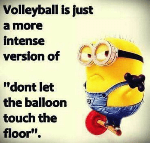 "balloon: Volleyball is just  a more  intense  version of  ""dont let  the balloon  touch the  floor"""