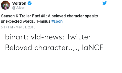 Season 6: Voltron  @Voltron  Season 6 Trailer Fact #1 : A beloved character speaks  unexpected words. T-minus #soon  5:17 PM - May 31, 2018 binart:  vld-news: Twitter  Beloved character..,., laNCE
