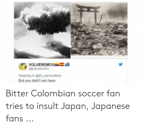 Colombian Memes: VOLVEREMOS-  Replying to efa samuraiblue  But you didn't win here Bitter Colombian soccer fan tries to insult Japan, Japanese fans ...