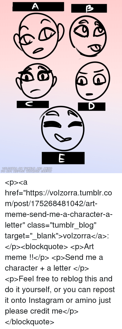 "Instagram, Meme, and Target: VOLZoRRA ON TUMBLR AND MIN  DO NOT REPOST WETHOUT CREDIT <p><a href=""https://volzorra.tumblr.com/post/175268481042/art-meme-send-me-a-character-a-letter"" class=""tumblr_blog"" target=""_blank"">volzorra</a>:</p><blockquote> <p>Art meme !!</p>  <p>Send me a character + a letter </p>  <p>Feel free to reblog this and do it yourself, or you can repost it onto Instagram or amino just please credit me</p> </blockquote>"