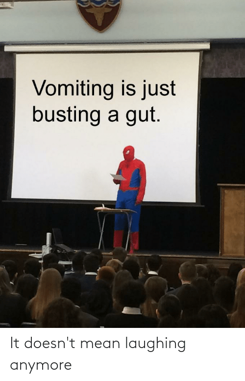Vomiting: Vomiting is just  busting a gut. It doesn't mean laughing anymore