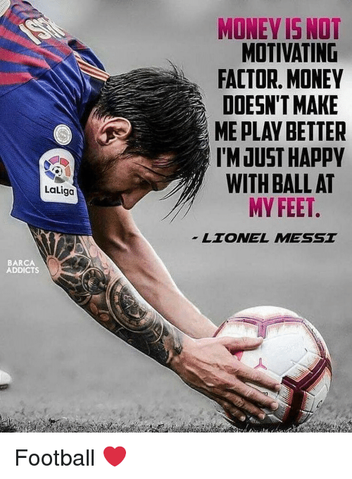 addicts: VONEY IS NO  MOTIVATING  FACTOR, MONEY  DOESN'T MAKE  ME PLAY BETTER  I'M JUST HAPPY  WITH BALL AT  MY FEET  Laliga  LTONEL MESST  BARCA  ADDICTS Football ❤️