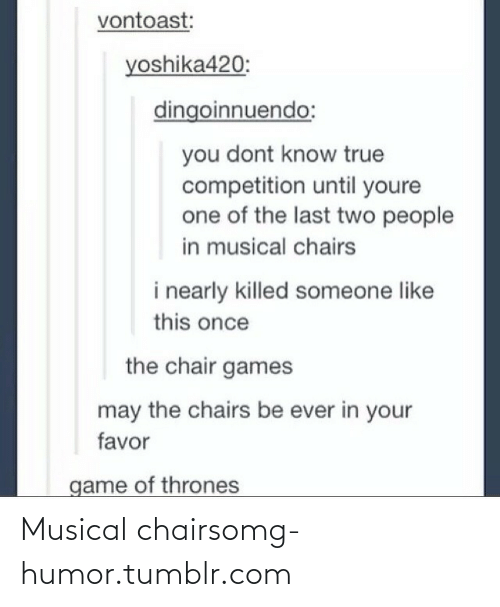 Game of Thrones: vontoast:  yoshika420:  dingoinnuendo:  you dont know true  competition until youre  one of the last two people  in musical chairs  i nearly killed someone like  this once  the chair games  may the chairs be ever in your  favor  game of thrones Musical chairsomg-humor.tumblr.com