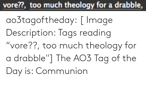 "Theology: vore??, too much theology for a drabble, ao3tagoftheday:  [ Image Description: Tags reading ""vore??, too much theology for a drabble""]  The AO3 Tag of the Day is: Communion"