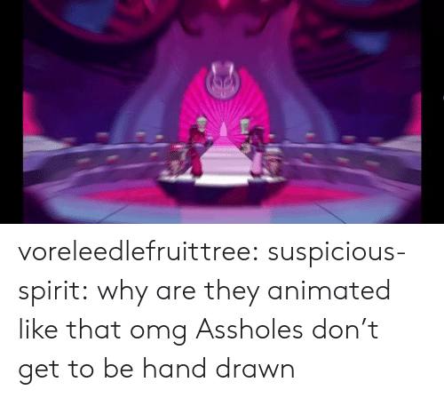 Animated: voreleedlefruittree:  suspicious-spirit:  why are they animated like that omg  Assholes don't get to be hand drawn