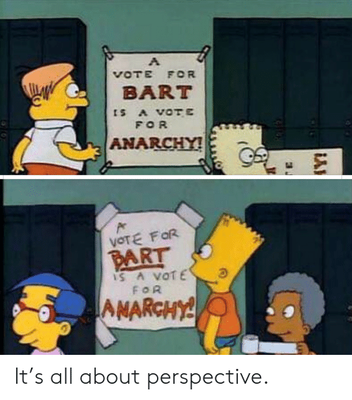 Vote For: VOTE FOR  BART  ts A VOTE  FOR  ANARCHY!  VOTE FOR  PART  IS A VOTE  FOR  AMARCHY! It's all about perspective.