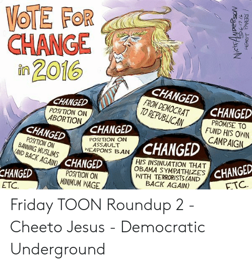 cheeto jesus: VOTE FOR  CHANGE  in 2016  CHANGED  FROM DEMOCRAT  TO REPUBLICAN  CHANGED  CHANGED  PROMISE TO  FUND HIS OWN  CAMPAIGN  POSITION ON  ABORTION  CHANGED  CHANGED  POSITION ON  ASSAULT  WEAPONS BAN  CHANGED  POSITION ON  BANNING MUSLIMS  OBAMA SYMPATHIZES CHANGED  ITH TERRORISTS (AND  HIS INSINUATION THAT  AD BACK AGAINCHANGED  FTC.  POSITION ON  MINIMUM WAGE  CHANGED  ETC  BACK AGAIN)  HEARST tARERS Friday TOON Roundup 2 - Cheeto Jesus - Democratic Underground