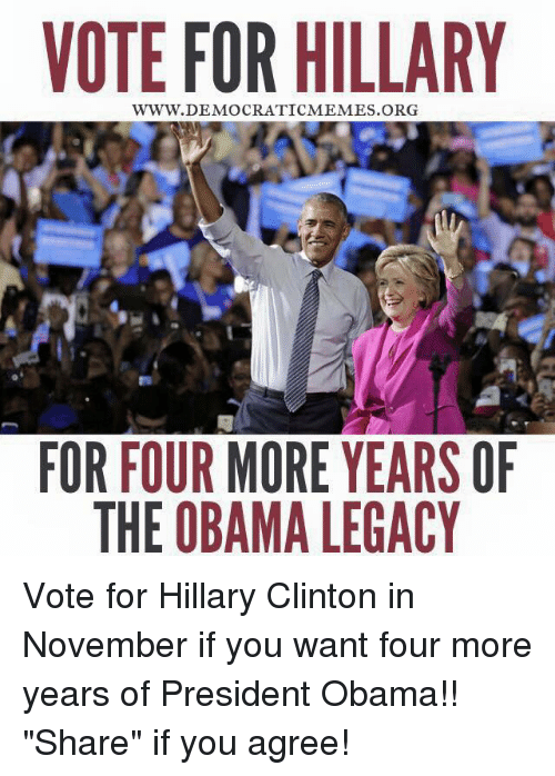 "Hillary Clinton, Memes, and Obama: VOTE FOR HILLARY  DEMOCRATICMEMES FOR FOUR MORE YEARS OF  THE OBAMA LEGACY Vote for Hillary Clinton in November if you want four more years of President Obama!! ""Share"" if you agree!"
