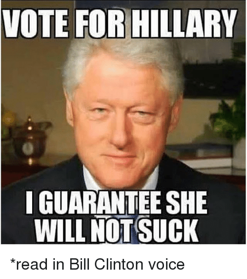 Bill Clinton, Voice, and Dank Memes: VOTE FOR HILLARY  I GUARANTEE SHE  WILL NOT SUCK *read in Bill Clinton voice