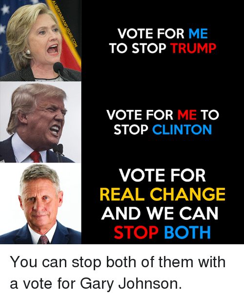 rca: VOTE FOR ME  TO STOP TRUMP  VOTE FOR ME TO  STOP CLINTON  VOTE FOR  REAL CHANGE  AND WE CAN  STOP BOTH  N RCA TH  EM  MU  E TO OAC。  NAT  RR  FP  HEB  TT  TE OLD TO  VO  EN S  RE A  LIBERTARIANFUTURE.COM You can stop both of them with a vote for Gary Johnson.
