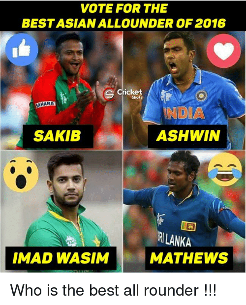 Asian, Memes, and Cricket: VOTE FOR THE  BEST ASIAN ALLOUNDER OF 2016  Cricket  Shot  SAHARA  NDIA  SAKIB  ASHWIN  RILANKA  IMAD WASIM  MATHEWS Who is the best all rounder !!!