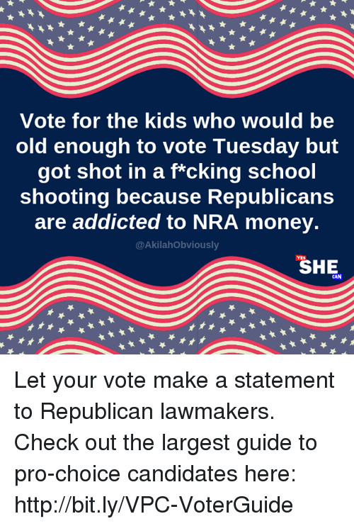 school shooting: Vote for the kids who would be  old enough to vote Tuesday but  got shot in a f*cking school  shooting because Republicans  are addicted to NRA money.  @AkilahObviously  SHE Let your vote make a statement to Republican lawmakers. Check out the largest guide to pro-choice candidates here: http://bit.ly/VPC-VoterGuide