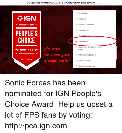 gamescom: VOTE FOR YOUR FAVOURITE GAME FROM THE SHOW  Ni No Kuni 2  SIGN  PES 2018  GAMESCOM 2017  O Pokken Tournament  Project Cars 2  PEOPLE'S  CHOICE  NOMINEE t pls vote  Sonic Forces  South Park: The Fractured But  Whole  we have just  enough water  Star Wars Battlefront  PCA.IGN.COM  O State of Decay 2  Super Mario Odyssey Sonic Forces has been nominated for IGN People's Choice Award!   Help us upset a lot of FPS fans by voting: http://pca.ign.com