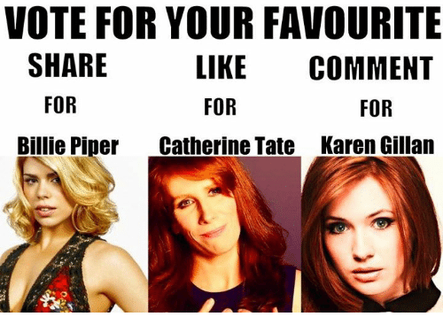 karen gillan: VOTE FOR YOUR FAVOURITE  SHARE  FOR  Billie Piper  LIKE COMMENT  FOR  Catherine Tate  FOR  Karen Gillan