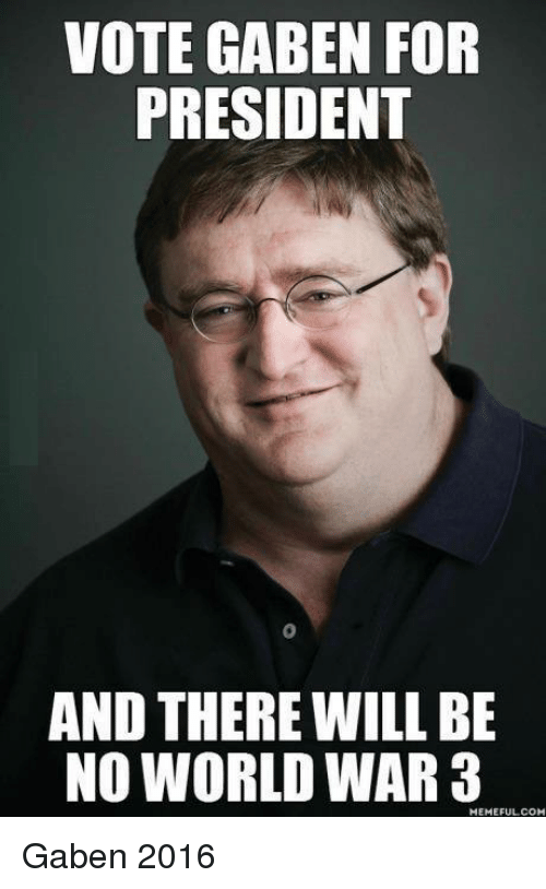 Video Games, Presidents, and World: VOTE GABEN FOR  PRESIDENT  AND THERE WILL BE  NO WORLD WAR 3  FULL COM Gaben 2016