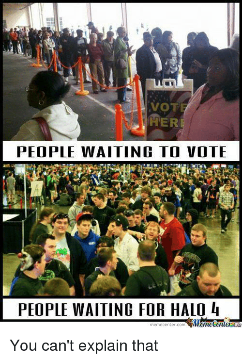 Halo: VOTE  HER  PEOPLE WAITING TO VOTE  PEOPLE WAITING FOR HALO  4 You can't explain that