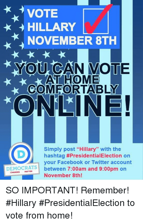 "Vote Hillary: VOTE  HILLARY  NOVEMBER 8TH  YOU CAN VOTE  AT HOME  COMFORTABLY  ONLINE!  Simply post ""Hillary"" with the  DM hashtag #PresidentialElection on  your Facebook or Twitter account  DEMOCRATS  between 7:00am and 9:00pm on  MATTER  November 8th! SO IMPORTANT! Remember! #Hillary #PresidentialElection to vote from home!"