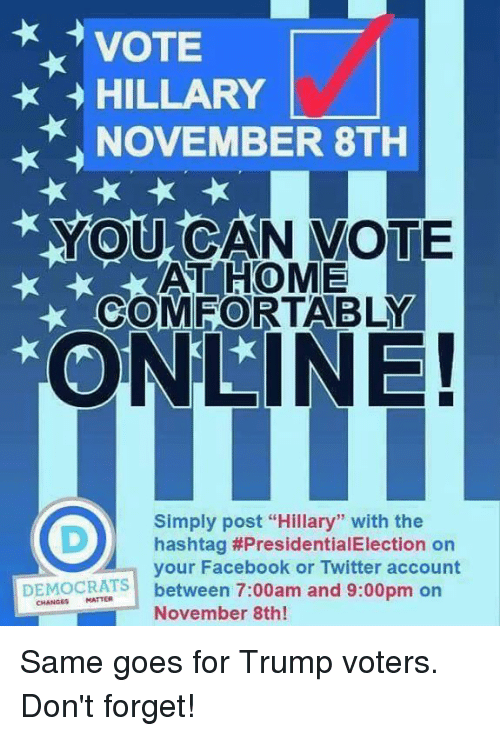"Vote Hillary: VOTE  HILLARY  NOVEMBER 8TH  YOU CAN VOTE  AT HOME  COMFORTABLY  ONLINE!  Simply post ""Hillary"" with the  D) hashtag #PresidentialElection on  your Facebook or Twitter account  DEMOCRATS  between 7:00am and 9:00pm on  November 8th! Same goes for Trump voters. Don't forget!"