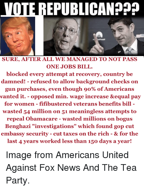 """Guns, Memes, and News: VOTE REPUBLICAN  SURE, AFTER ALL WE MANAGED TO NOT PASS  ONE JOBS BILL.  blocked every attempt at recovery, country be  damned! refused to allow background checks on  gun purchases, even though o% of Americans  wanted it. opposed min. wage increase &equal pay  for women fifibustered veterans benefits bill  wasted 54 million on 51 meaningless attempts to  repeal Obamacare wasted millions on bogus  Benghazi """"investigations"""" which found gop cut  embassy security cut taxes on the rich & for the  last 4 years worked less than 150 days a year! Image from Americans United Against Fox News And The Tea Party."""