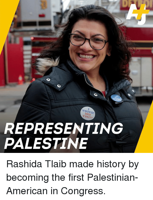 palestinian: VOTED  DID  YOU??  REPRESENTING  PALESTINE Rashida Tlaib made history by becoming the first Palestinian-American in Congress.