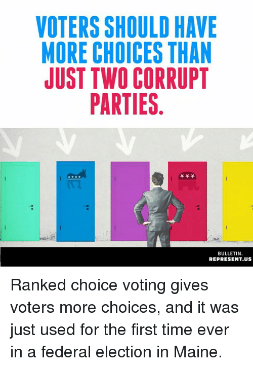 Maine: VOTERS SHOULD HAVE  MORE CHOICES THAN  JUST TWO CORRUPT  PARTIES  BULLETIN  REPRESENT.US Ranked choice voting gives voters more choices, and it was just used for the first time ever in a federal election in Maine.