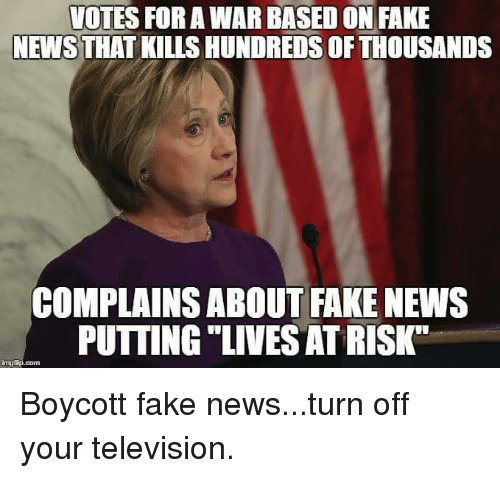 "Memes, Television, and 🤖: VOTES FOR A WAR BASED ON FAKE  NEWS THAT KILLS HUNDREDS OFTHOUSANDS  COMPLAINS ABOUT FAKE NEWS  PUTTING ""LIVESATRISKT Boycott fake news...turn off your television."