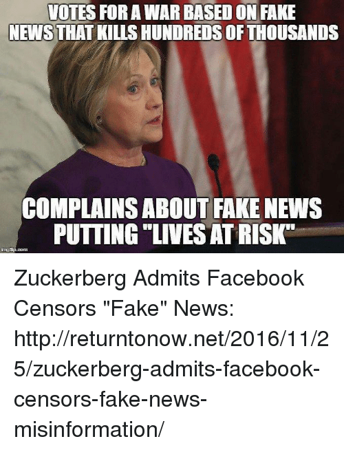 "Memes, 🤖, and Zuckerberg: VOTES FOR AWAR BASED ON FAKE  NEWS THAT KILLS HUNDREDS OF THOUSANDS  COMPLAINS ABOUT FAKE NEWS  PUTTING LIVESATRISK"" Zuckerberg Admits Facebook Censors ""Fake"" News: http://returntonow.net/2016/11/25/zuckerberg-admits-facebook-censors-fake-news-misinformation/"