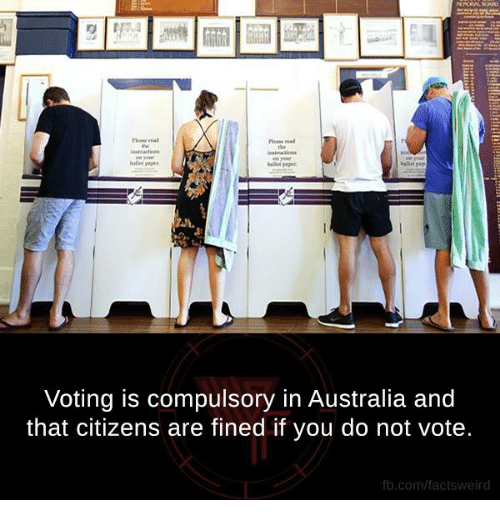 compulsory: Voting is compulsory in Australia and  that citizens are fined if you do not vote.  fb.com/facts weird