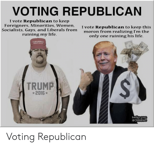 Voting Republican: VOTING REPUBLICAN  I vote Republican to keep  Foreigners, Minorities, Women,  Socialists, Gays, and Liberals from  ruining my life.  I vote Republican to keep this  moron from realizing I'm the  only one ruining his life.  wERAMuc  AT AGAy  TRUMP  2016  befikucom  @OlaBetku Voting Republican