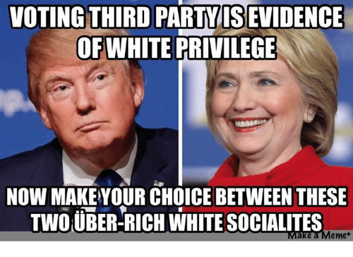 Meme, Memes, and Party: VOTING THIRD  PARTY ISEVIDENCE  OF WHITE PRIVILEGE  NOW MAKE YOUR CHOICE BETWEEN THESE  TWOUBER-RICH WHITE SOCIALITES  Make a Meme