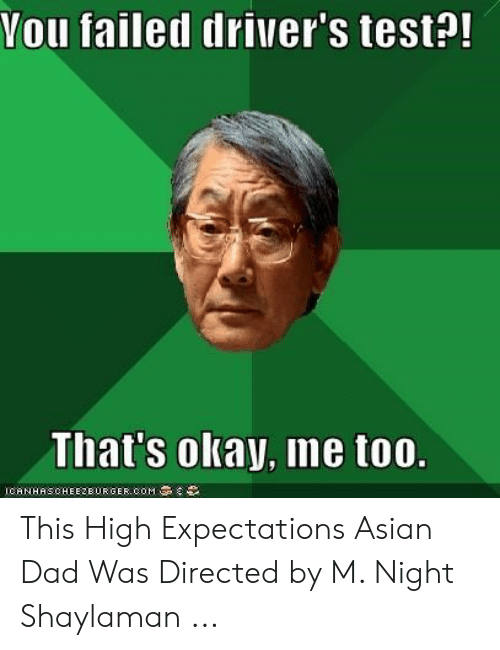 Asian Dad Meme: Vou failed driver's test?!  That's okay, me too.  ICANHASCHEEZEURGER COM This High Expectations Asian Dad Was Directed by M. Night Shaylaman ...