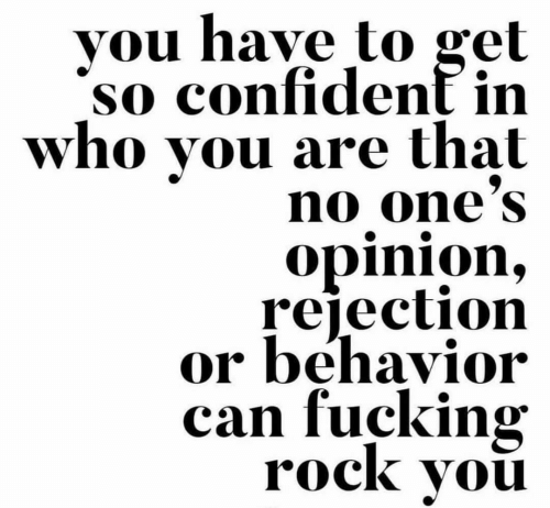 Gel: vou have to gel  so confident in  who you are that  no one'S  opinion,  rejection  or behavior  can fucking  rock vou