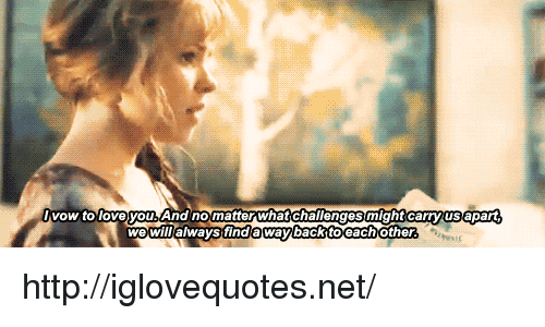 vow: vow to loveyou. And nomatter what challenges might carryus apart  wewil/always finda waybackttoeachother http://iglovequotes.net/
