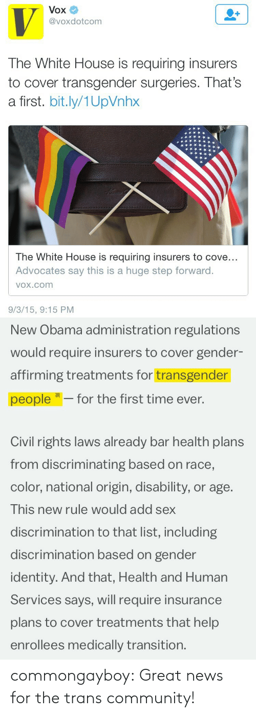 """Community, News, and Obama: Vox  @voxdotcom  The White House is requiring insurers  to cover transgender surgeries. That's  a first. bit.ly/1UpVnhx  The White House is requiring insurers to cove...  Advocates say this is a huge step forward.  VOx.com  9/3/15, 9:15 PM   New Obama administration regulations  would require insurers to cover gender-  affirming treatments for transgender  people """"– for the first time ever.  Civil rights laws already bar health plans  from discriminating based on race,  color, national origin, disability, or age.  This new rule would add sex  discrimination to that list, including  discrimination based on gender  identity. And that, Health and Human  Services says, will require insurance  plans to cover treatments that help  enrollees medically transition. commongayboy:  Great news for the trans community!"""