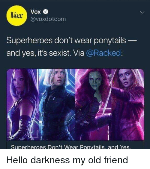 Hello Darkness, My Old Friend: Vox  @voxdotcom  Vox  Superheroes don't wear ponytails  and yes, it's sexist. Via @Racked  Superheroes Don't Wear Ponvtails, and Yes <p>Hello darkness my old friend</p>