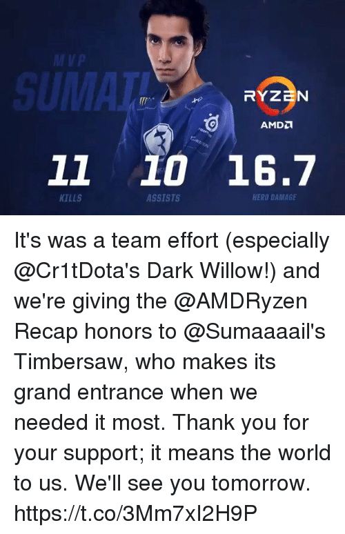 see you tomorrow: Vp  11 10 16.7  KILLS  ASSISTS  HERO DAMAGE It's was a team effort (especially @Cr1tDota's Dark Willow!) and we're giving the @AMDRyzen Recap honors to @Sumaaaail's Timbersaw, who makes its grand entrance when we needed it most.  Thank you for your support; it means the world to us. We'll see you tomorrow. https://t.co/3Mm7xI2H9P