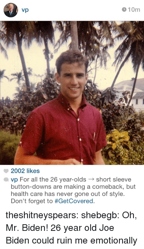 biden: vp  910m  2002 likes  vp For all the 26 year-oldsshort sleeve  button-downs are making a comeback, but  health care has never gone out of style.  Don't forget to theshitneyspears: shebegb:  Oh, Mr. Biden!  26 year old Joe Biden could ruin me emotionally
