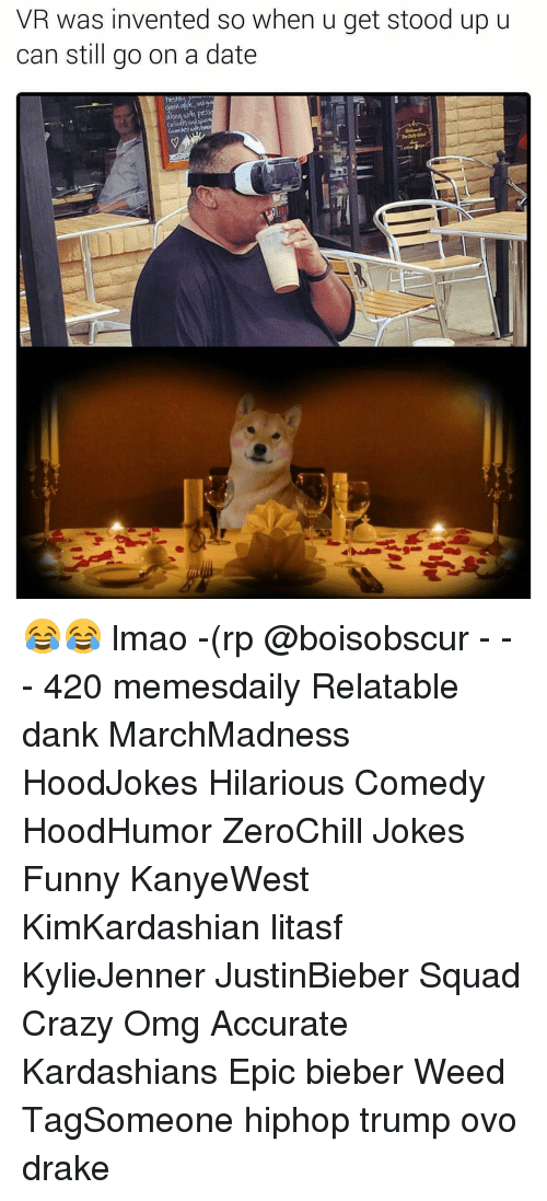 Drake, Kardashians, and Memes: VR was invented so when u get stood up u  can still go on a date 😂😂 lmao -(rp @boisobscur - - - 420 memesdaily Relatable dank MarchMadness HoodJokes Hilarious Comedy HoodHumor ZeroChill Jokes Funny KanyeWest KimKardashian litasf KylieJenner JustinBieber Squad Crazy Omg Accurate Kardashians Epic bieber Weed TagSomeone hiphop trump ovo drake