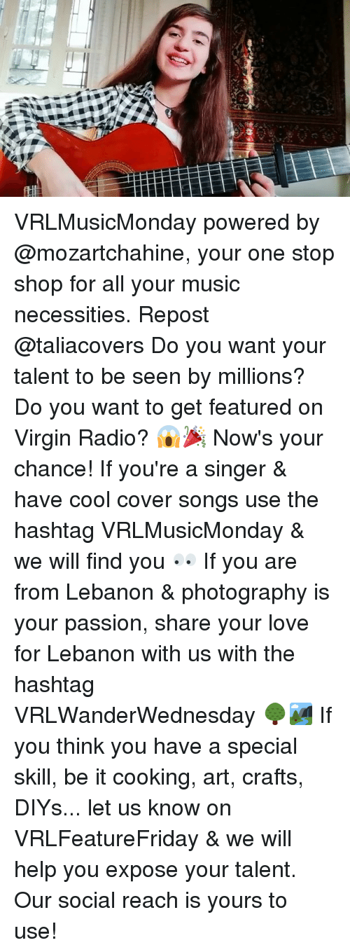 Love, Memes, and Music: VRLMusicMonday powered by @mozartchahine, your one stop shop for all your music necessities. Repost @taliacovers Do you want your talent to be seen by millions? Do you want to get featured on Virgin Radio? 😱🎉 Now's your chance! If you're a singer & have cool cover songs use the hashtag VRLMusicMonday & we will find you 👀 If you are from Lebanon & photography is your passion, share your love for Lebanon with us with the hashtag VRLWanderWednesday 🌳🏞 If you think you have a special skill, be it cooking, art, crafts, DIYs... let us know on VRLFeatureFriday & we will help you expose your talent. Our social reach is yours to use!