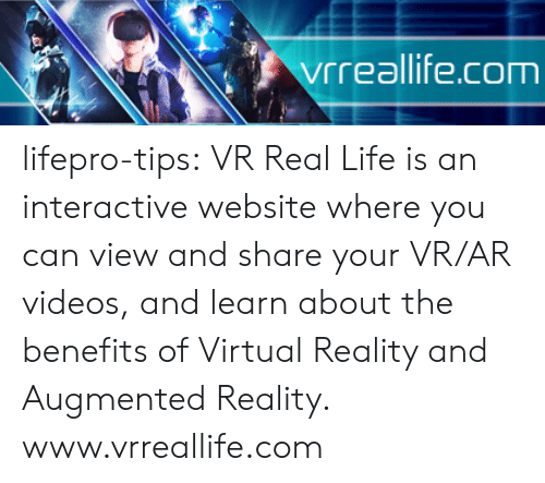 Virtual Reality: vrreallife.com lifepro-tips:  VR Real Life is an interactive website where you can view and share your  VR/AR videos, and learn about the benefits of Virtual Reality and  Augmented Reality.  www.vrreallife.com