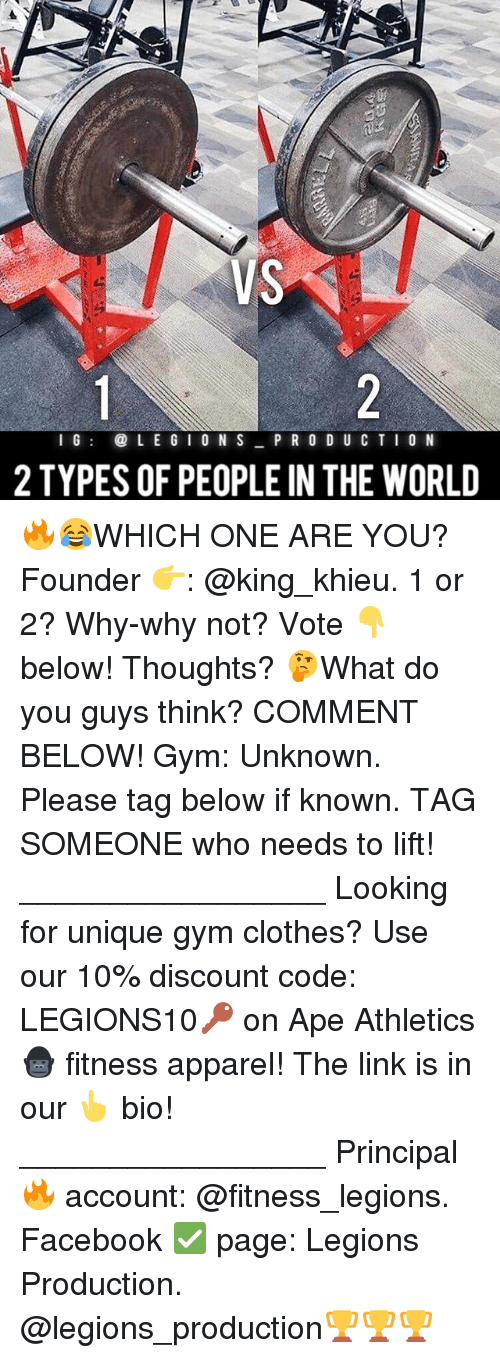 Clothes, Facebook, and Gym: VS  LE GION S  P R O D U C T I O N  2 TYPES OF PEOPLE IN THE WORLD 🔥😂WHICH ONE ARE YOU? Founder 👉: @king_khieu. 1 or 2? Why-why not? Vote 👇 below! Thoughts? 🤔What do you guys think? COMMENT BELOW! Gym: Unknown. Please tag below if known. TAG SOMEONE who needs to lift! _________________ Looking for unique gym clothes? Use our 10% discount code: LEGIONS10🔑 on Ape Athletics 🦍 fitness apparel! The link is in our 👆 bio! _________________ Principal 🔥 account: @fitness_legions. Facebook ✅ page: Legions Production. @legions_production🏆🏆🏆