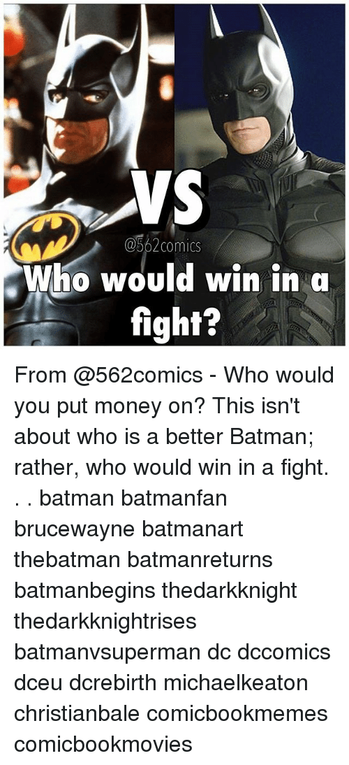 Batman, Memes, and Money: VS  QS62comics  Who would win in a  fight? From @562comics - Who would you put money on? This isn't about who is a better Batman; rather, who would win in a fight. . . batman batmanfan brucewayne batmanart thebatman batmanreturns batmanbegins thedarkknight thedarkknightrises batmanvsuperman dc dccomics dceu dcrebirth michaelkeaton christianbale comicbookmemes comicbookmovies