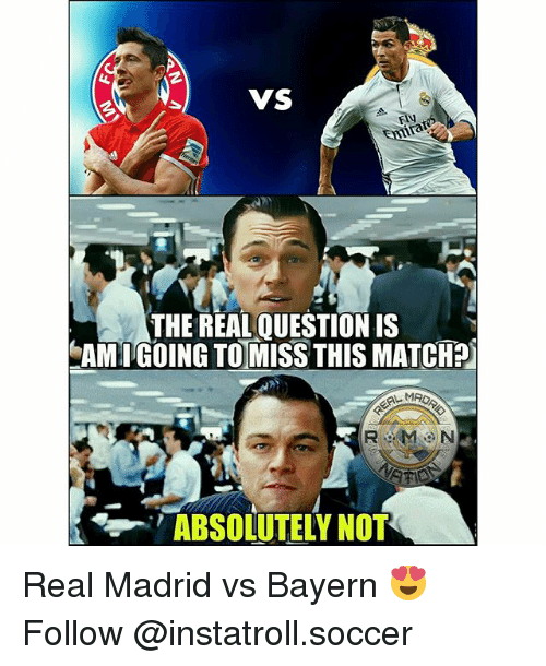 Memes, Real Madrid, and Soccer: VS  THE REAL QUESTIONIS  AMIGOING TO MISS THIS MATCHP  ROOM ON  ABSOLUTELY NOT Real Madrid vs Bayern 😍 Follow @instatroll.soccer